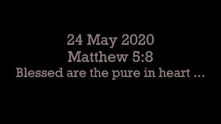24 May 2020 Matthew 5:8 (Blessed are the pure in heart)
