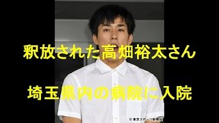 釈放された高畑裕太さん、心身不調で埼玉県内の病院に入院。 【関連動画...