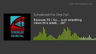 Episode 59 | So.....just wrestling news this week....ok?