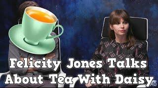 felicity jones talks about having tea with daisy ridley