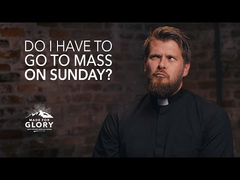 Do I Have To Go To Mass Every Sunday? | Made for Glory