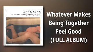 Real Tree // Whatever Makes Being Together Feel Good (FULL ALBUM)