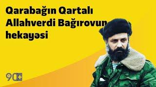 90+   Qarabağın Qartalı Allahverdi Bağırovun hekayəsi