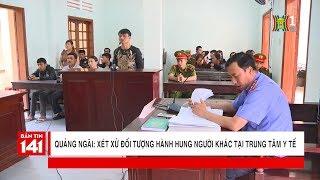 Xét xử đối tượng hành hung người khác tại trung tâm y tế tại Quảng Ngãi | Nhật ký 141