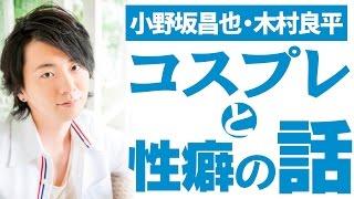 『コスプレ』と『性癖』の話 小野坂昌也・木村良平 ☆チャンネル登録よろ...