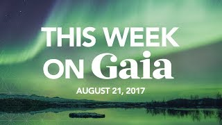 This Week On Gaia | August 21st, 2017
