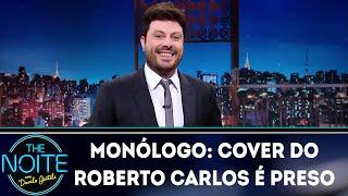 Monólogo: Cover do Roberto Carlos é preso! | The Noite (03/12/18)
