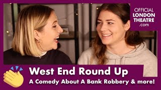 West End Round Up Ep.14 - A Comedy About The Bank Robbery, last chance to see & more!