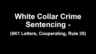 White Collar Crime Sentencing - (5K1 Letters, Cooperating, Rule 35)