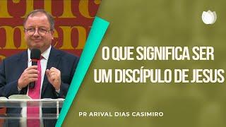 O que significa ser um dicípulo de Jesus   Pr Arival Dias Casimiro