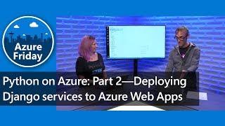 Python on Azure: Part 2—Deploying Django services to Azure Web Apps | Azure Friday