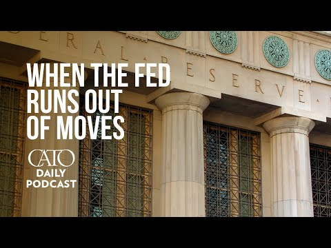 When the Fed Runs out of Moves | Cato Daily Podcast