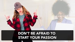 DON'T BE AFRAID TO START YOUR PASSION