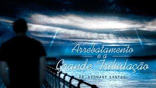 O Arrebatamento e a Grande Tribulação - Pr. Hernane Santos