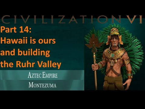 Civilization 6 - Aztec - Let's Play 14 - Hawaii is ours, and building the Ruhr Valley