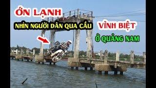 """""""Ớn Lạnh""""  khi nhìn người dân đi qua cây cầu VĨNH BIỆT ở Quảng Nam"""