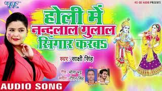 आ गया Sakshi Sing का सबसे हिट होली गीत 2019 - Holi Me Nandlal Gulal Se Shingar - Holi Geet 2019