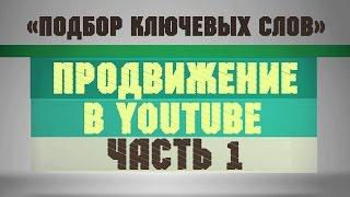 Подбор ключевых слов (Как подобрать ключевые слова). Продвижение в YouTube [Часть 1]