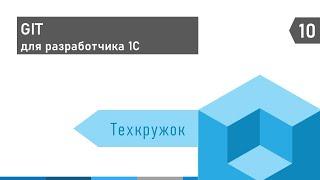 Техкружок #10: GIT для разработчика 1С