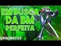 EM BUSCA DA BM PERFEITA #03