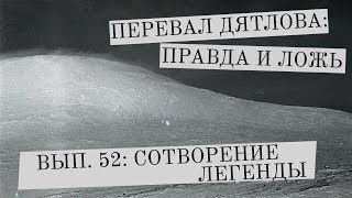 Перевал Дятлова: правда и ложь, вып. 52: СОТВОРЕНИЕ ЛЕГЕНДЫ