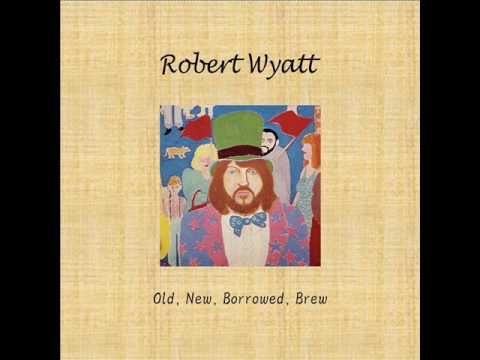 Robert Wyatt - Old, New, Borrowed, Brew CD1