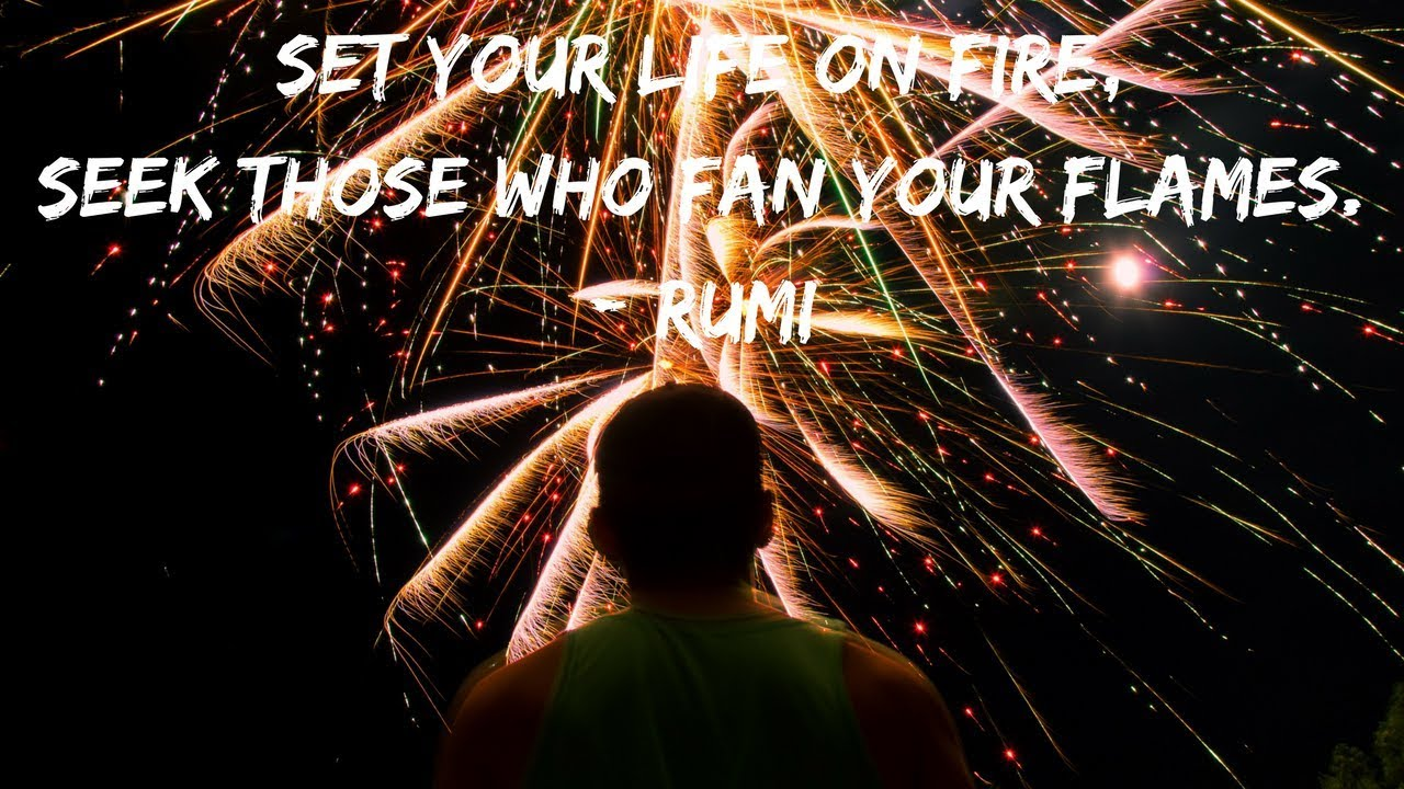 Rumi Quote Set Your Life On Fire Meaning Explanation Youtube