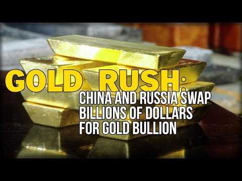GOLD RUSH: CHINA AND RUSSIA SWAP BILLIONS OF DOLLARS FOR GOLD BULLION