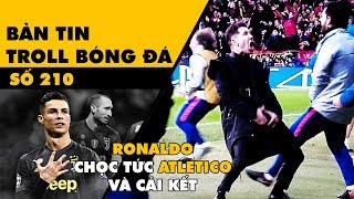 Bản tin Troll Bóng Đá số 210: Ronaldo trêu ngươi Atletico và cái kết đừng coi thường người khác