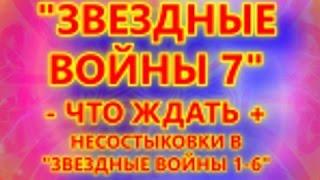 ЗВЕЗДНЫЕ ВОЙНЫ 7 - ЧТО ЖДАТЬ + НЕСОСТЫКОВКИ В ЗВЕЗДНЫЕ ВОЙНЫ 1-6