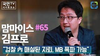 """맘마이스 #65 김프로 """"검찰 內 매설된 지뢰, MB 폭파 가능"""""""