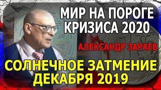 МИР НА ПОРОГЕ КРИЗИСА 2020 и СОЛНЕЧНОЕ ЗАТМЕНИЕ ДЕКАБРЯ 2019. АЛЕКСАНДР ЗАРАЕВ