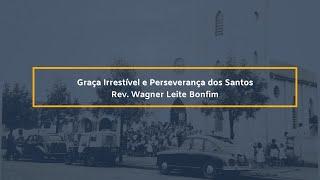 Graça Irresistível e Perseverança dos Santos - Rev. Wagner Leite Bonfim