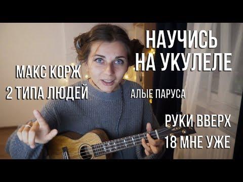 Как научиться играть на укулеле! Разбор Хитов. Макс Корж - 2 типа людей, Руки Вверх, Алые Паруса