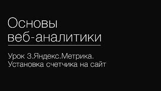 Урок 3.Яндекс.Метрика. Установка счетчика на сайт
