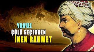ÇÖLÜ GEÇERKEN İNEN RAHMET Yavuz Sultan Selim Çölü Nasıl Geçti