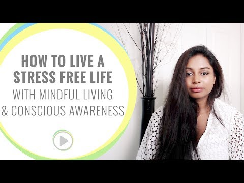 How to live a stress free life (with mindful living and conscious awareness)