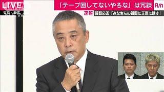 吉本社長が緊急会見4「テープ」冗談だったがウケず(19/07/22)