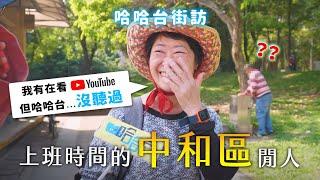 《哈哈台地區的街訪》EP16 - 上班時間的「中和區」閒人!中永和七逃囝仔大比較,年輕人鍛鍊首選在緬甸?🎤Pedestrian in Zhonghe District, Taiwan 哈哈台