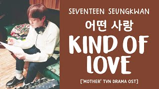 SEVENTEEN (세븐틴) SEUNGKWAN - 어떤 사랑 (Kind of Love) [Drama MOTHER OST}