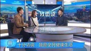 狮城有约 | 十分访谈:马炎庆专访 鼓励全民健康生活