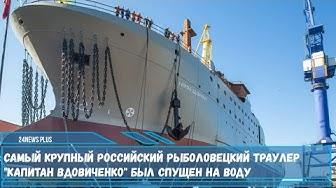 Самый крупный российский рыболовецкий траулер Капитан Вдовиченко был спущен на воду