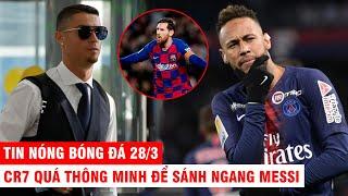TIN NÓNG BÓNG ĐÁ 28/3 | CR7 quá thông minh để sánh ngang Messi – PSG muốn mua CR7 và tống cổ Neymar