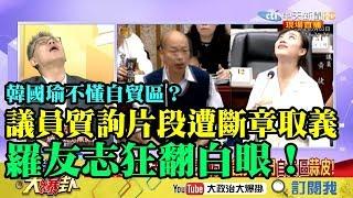 【精彩】韓國瑜不懂自貿區?議員質詢片段遭斷章取義 羅友志狂翻白眼:這不是質詢是在找麻煩!