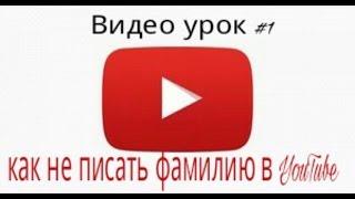 Видео урок №1,можно ли не писать фамилию в YouTube?