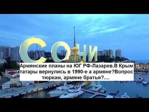 Арм-е планы на ЮГ РФ-Лазарев Крым татары вернулись в 1990-е а армяне?Вопрос тюркам, армяне братья?