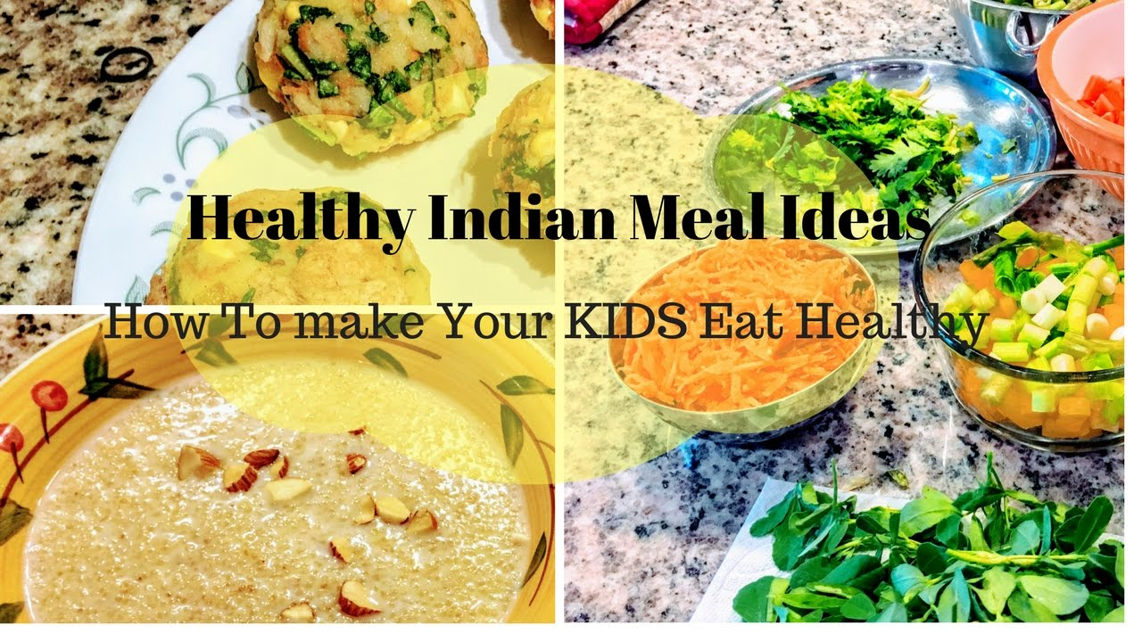 Healthy Indian Meal Ideas Ll How To Get Your Kids Eat RealLife RealHome