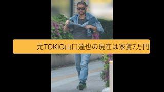 元TOKIO山口達也の現在は家賃7万円
