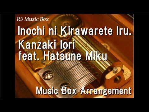 Inochi ni Kirawarete Iru./Kanzaki Iori feat. Hatsune Miku [Music Box]