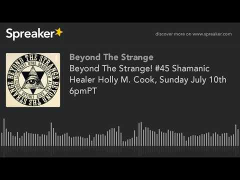 Beyond The Strange! #45 Shamanic Healer Holly M. Cook, Sunday July 10th 6pmPT